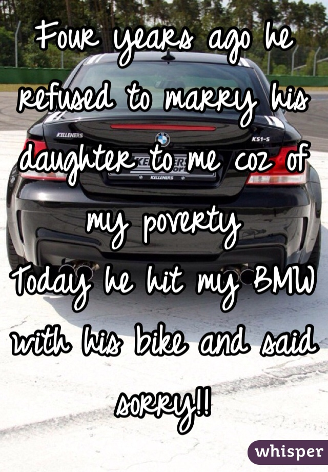 Four years ago he refused to marry his daughter to me coz of my poverty  Today he hit my BMW with his bike and said sorry!!