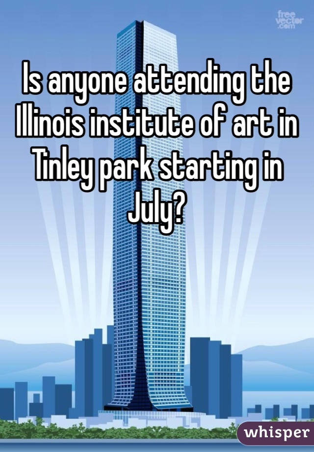 Is anyone attending the Illinois institute of art in Tinley park starting in July?