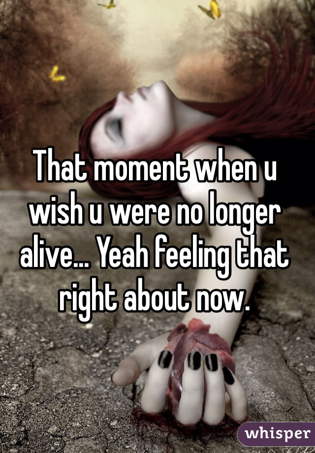 That moment when u wish u were no longer alive... Yeah feeling that right about now.