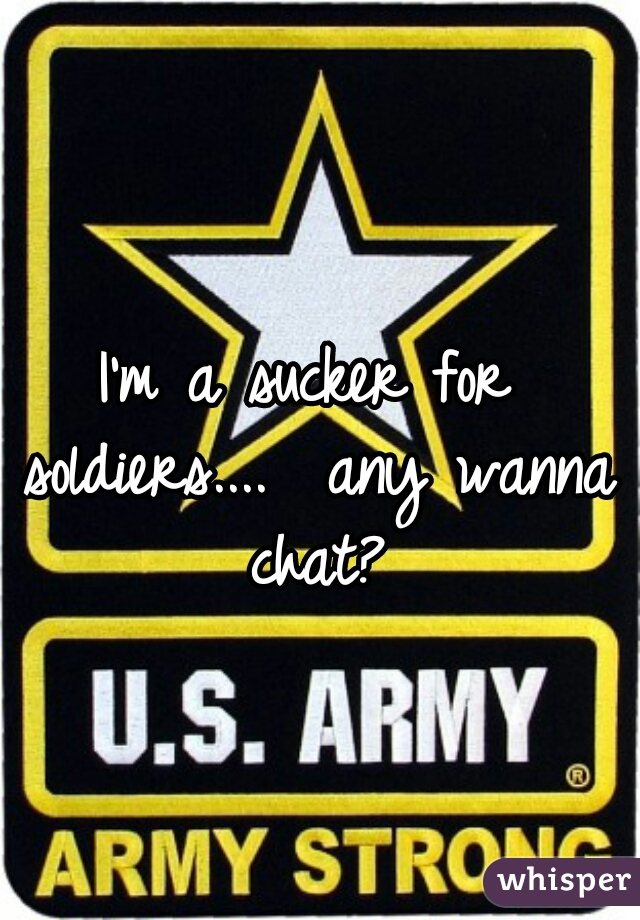 I'm a sucker for soldiers....  any wanna chat?