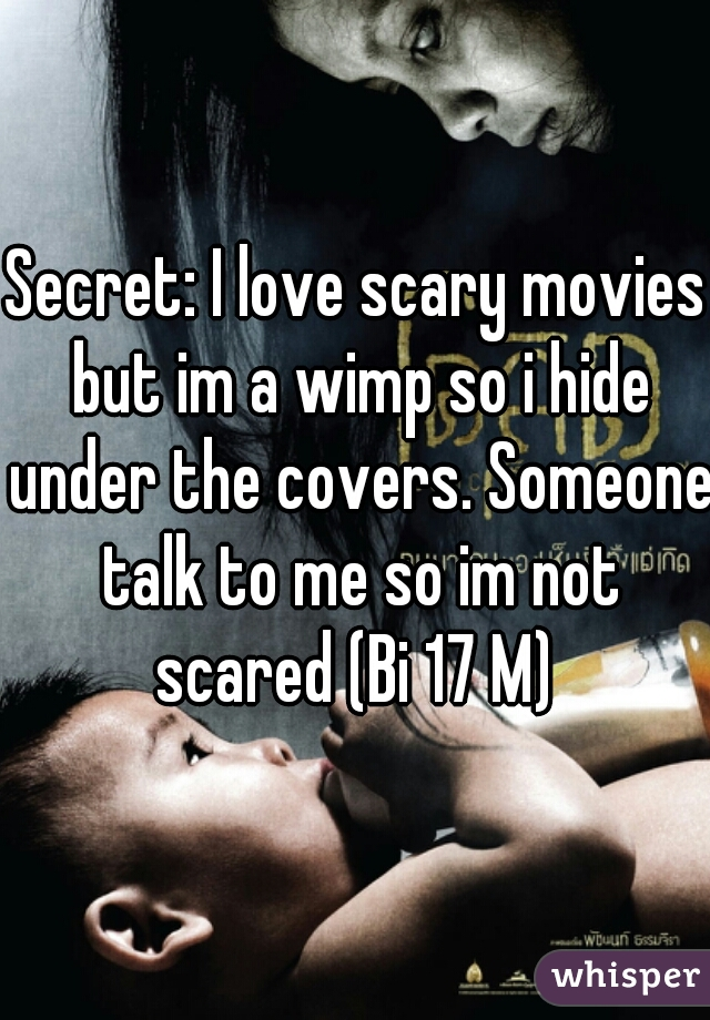 Secret: I love scary movies but im a wimp so i hide under the covers. Someone talk to me so im not scared (Bi 17 M)