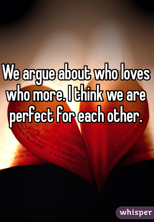 We argue about who loves who more. I think we are perfect for each other.