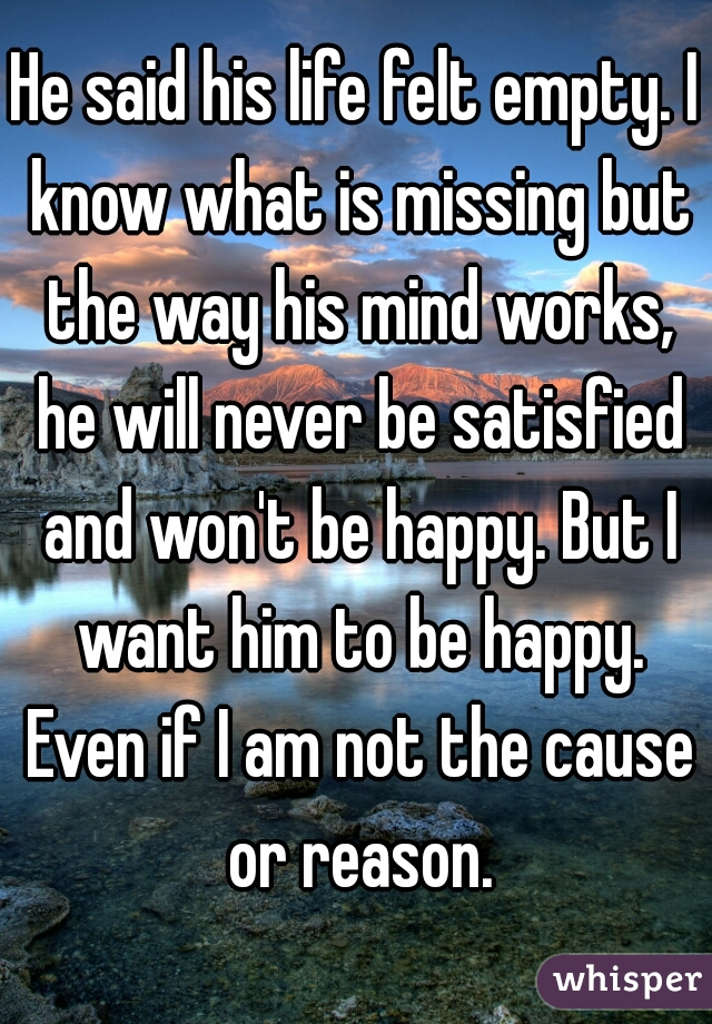 He said his life felt empty. I know what is missing but the way his mind works, he will never be satisfied and won't be happy. But I want him to be happy. Even if I am not the cause or reason.