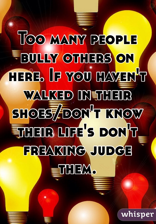 Too many people bully others on here. If you haven't walked in their shoes/don't know their life's don't freaking judge them.