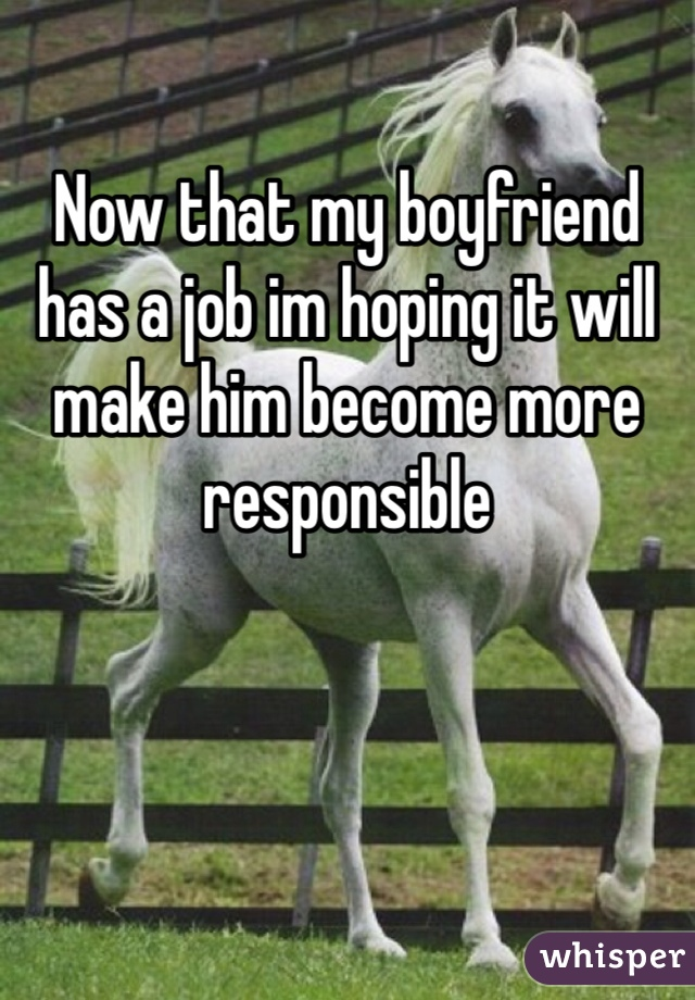 Now that my boyfriend has a job im hoping it will make him become more responsible