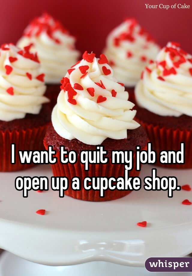 I want to quit my job and open up a cupcake shop.