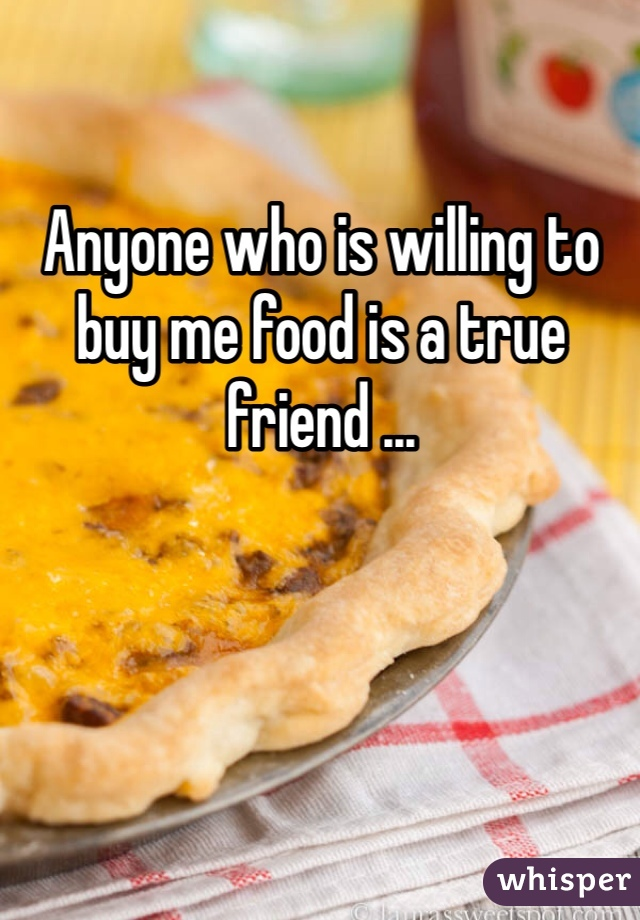 Anyone who is willing to buy me food is a true friend ...
