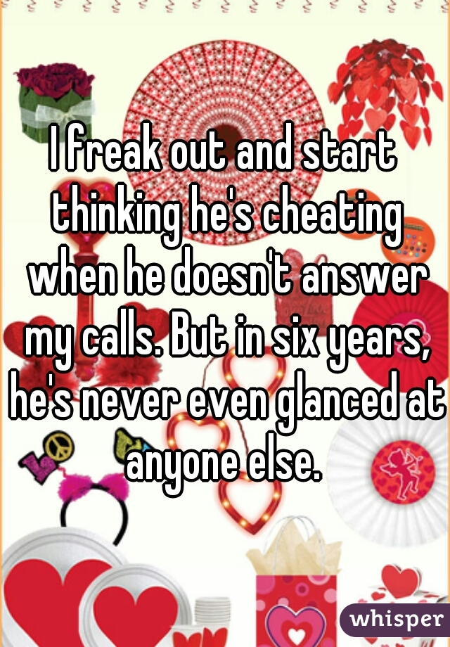 I freak out and start thinking he's cheating when he doesn't answer my calls. But in six years, he's never even glanced at anyone else.