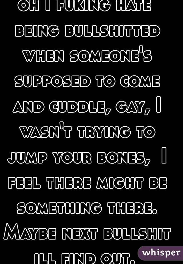 oh I fuking hate being bullshitted when someone's supposed to come and cuddle, gay, I wasn't trying to jump your bones,  I feel there might be something there. Maybe next bullshit ill find out.