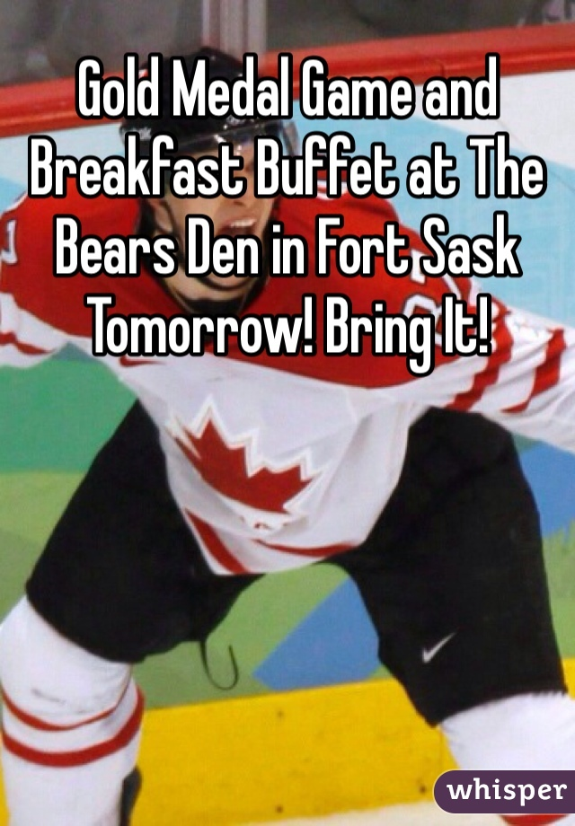 Gold Medal Game and Breakfast Buffet at The Bears Den in Fort Sask Tomorrow! Bring It!