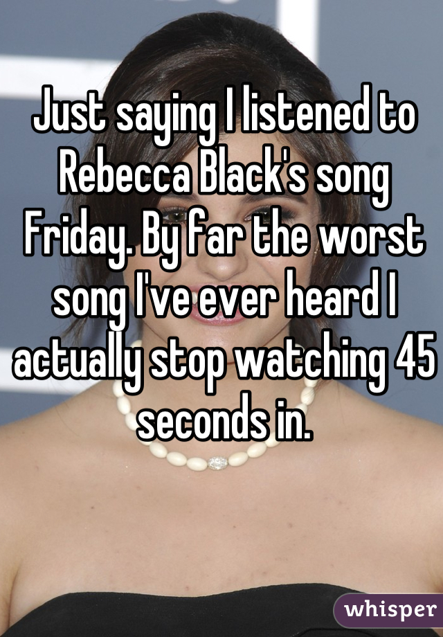 Just saying I listened to Rebecca Black's song Friday. By far the worst song I've ever heard I actually stop watching 45 seconds in.
