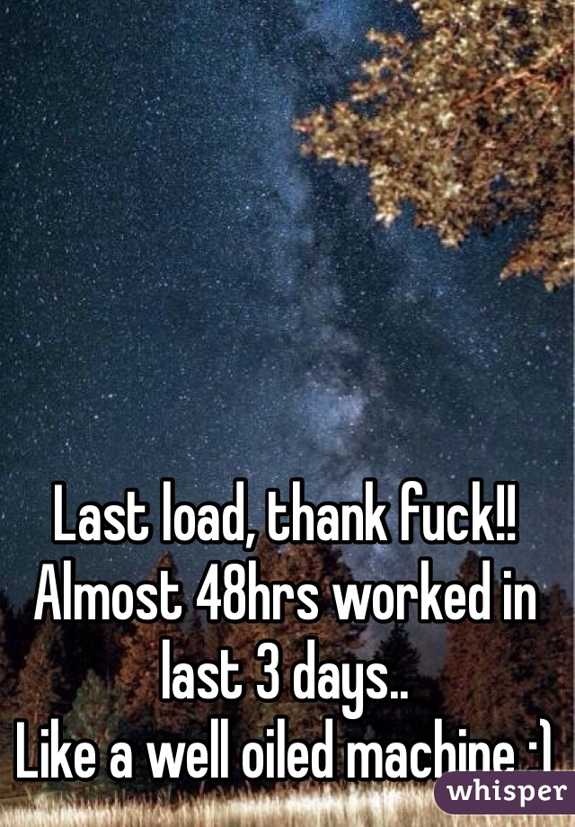 Last load, thank fuck!! Almost 48hrs worked in last 3 days.. Like a well oiled machine ;)