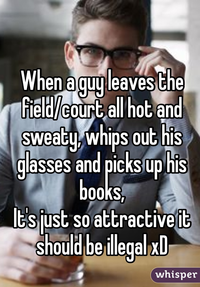 When a guy leaves the field/court all hot and sweaty, whips out his glasses and picks up his books, It's just so attractive it should be illegal xD