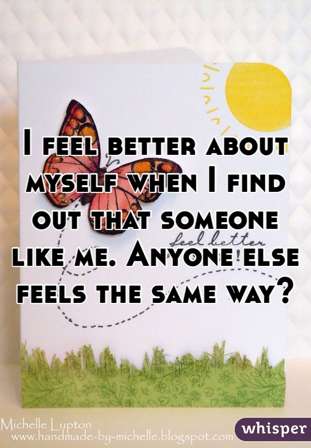 I feel better about myself when I find out that someone like me. Anyone else feels the same way?