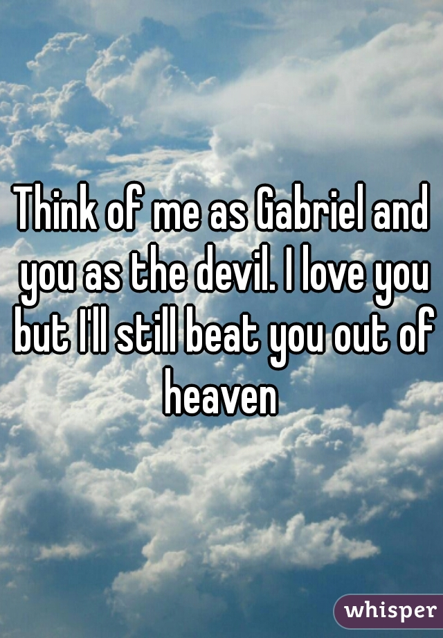 Think of me as Gabriel and you as the devil. I love you but I'll still beat you out of heaven