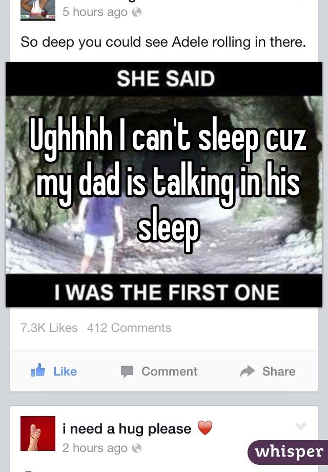 Ughhhh I can't sleep cuz my dad is talking in his sleep