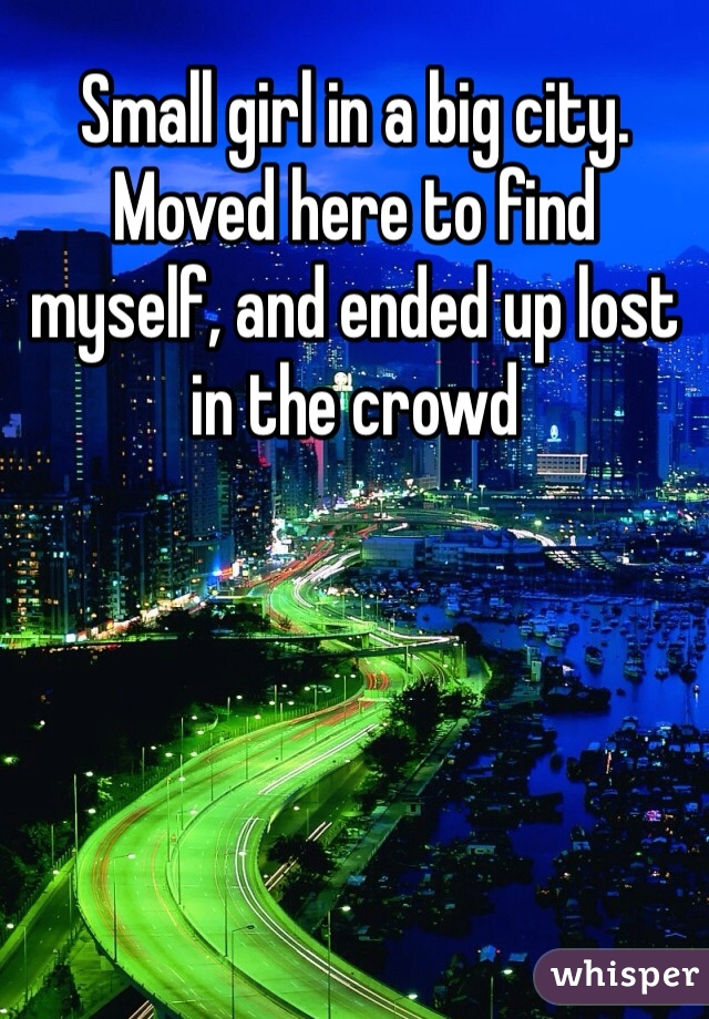 Small girl in a big city.  Moved here to find myself, and ended up lost in the crowd