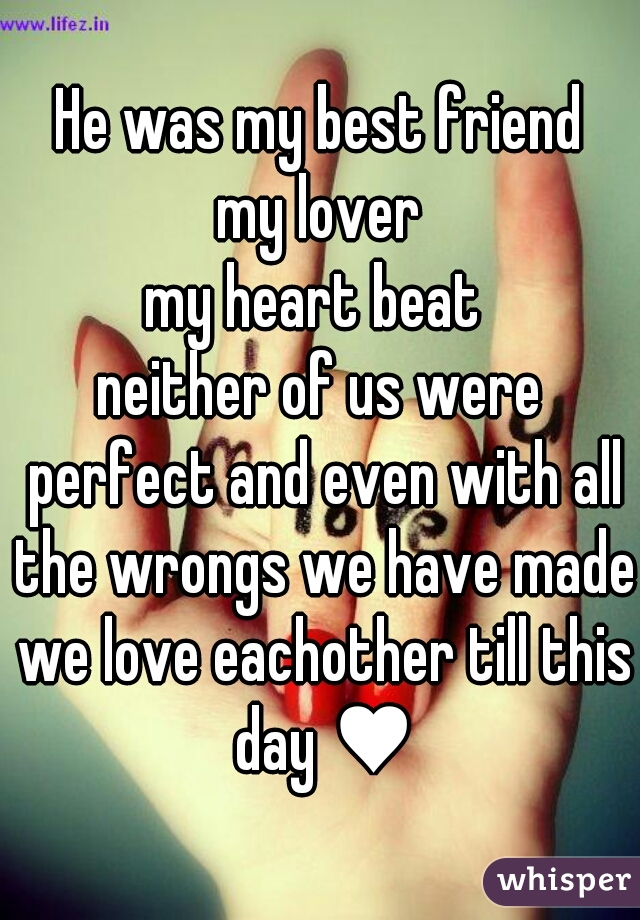 He was my best friend my lover my heart beat  neither of us were perfect and even with all the wrongs we have made we love eachother till this day ♥