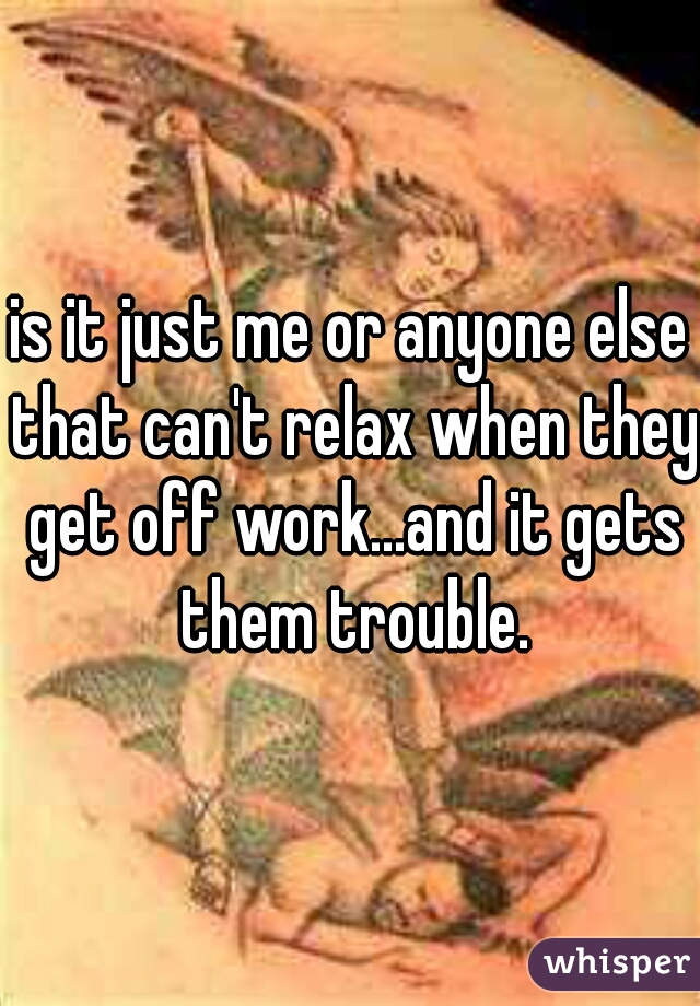 is it just me or anyone else that can't relax when they get off work...and it gets them trouble.