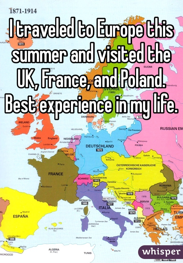 I traveled to Europe this summer and visited the UK, France, and Poland. Best experience in my life.