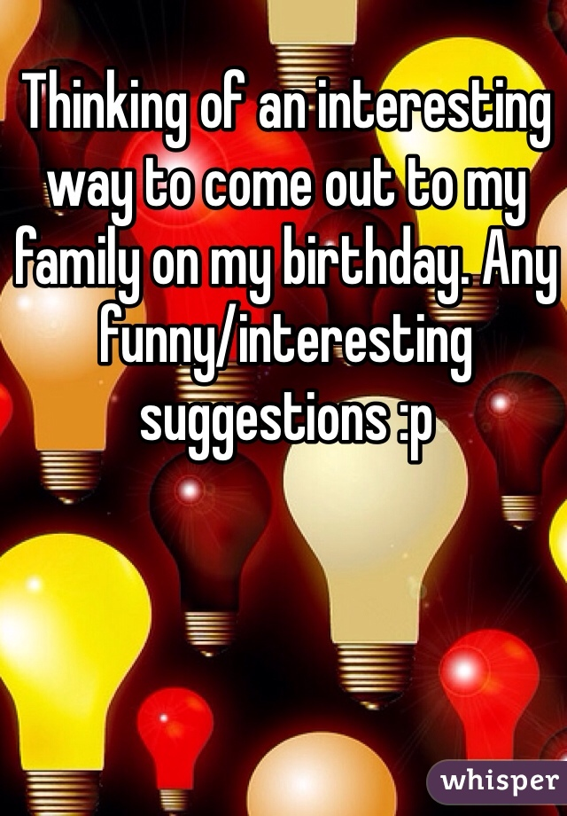 Thinking of an interesting way to come out to my family on my birthday. Any funny/interesting suggestions :p