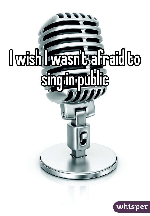 I wish I wasn't afraid to sing in public