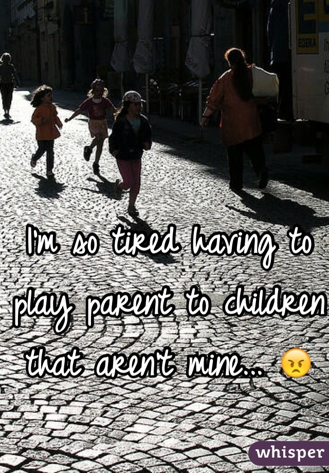 I'm so tired having to play parent to children that aren't mine... 😠