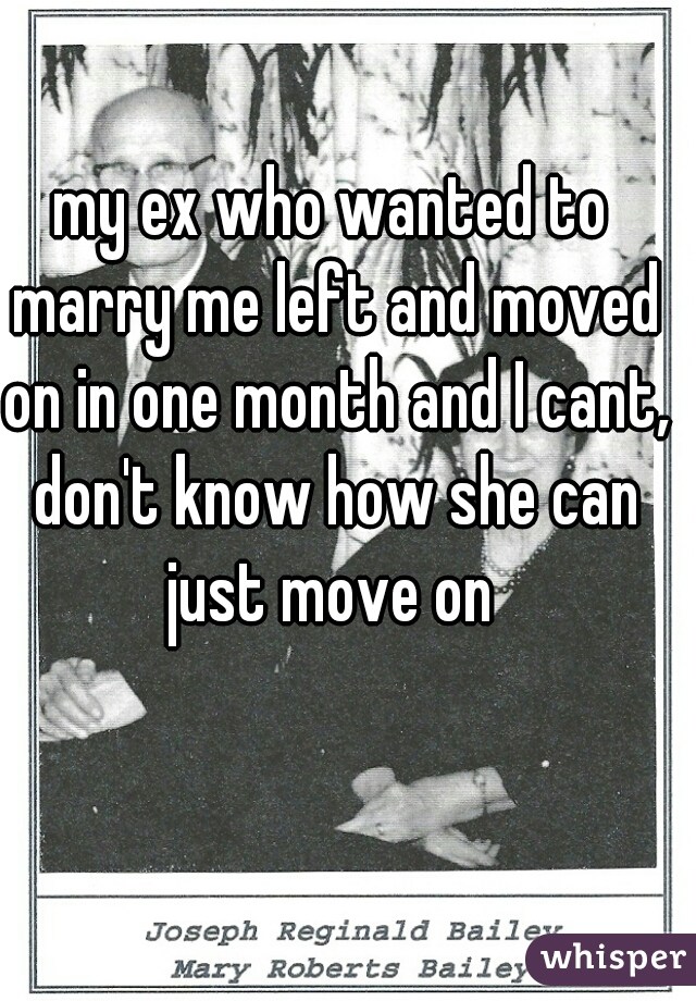 my ex who wanted to marry me left and moved on in one month and I cant, don't know how she can just move on