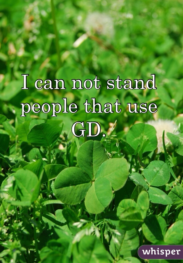 I can not stand people that use GD.