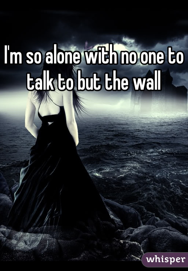 I'm so alone with no one to talk to but the wall