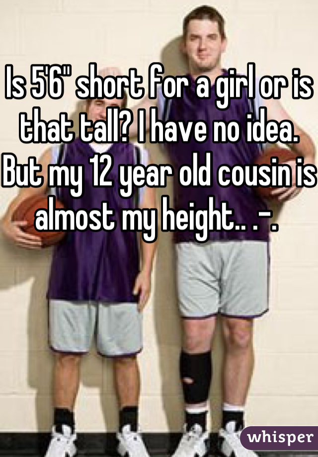 "Is 5'6"" short for a girl or is that tall? I have no idea. But my 12 year old cousin is almost my height.. .-."