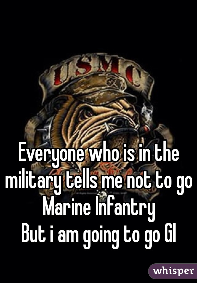 Everyone who is in the military tells me not to go Marine Infantry  But i am going to go GI