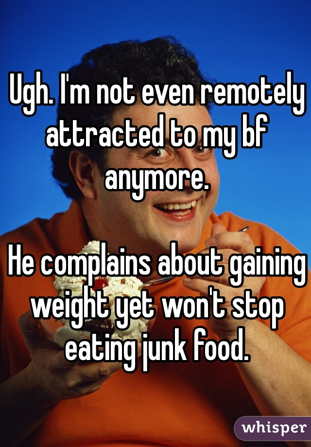 Ugh. I'm not even remotely attracted to my bf anymore.   He complains about gaining weight yet won't stop eating junk food.
