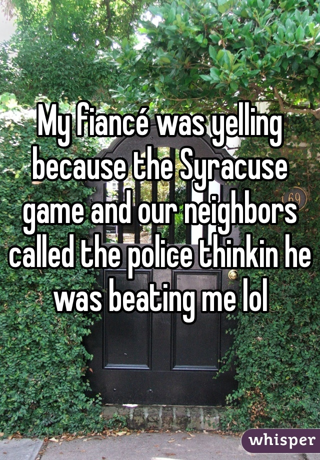 My fiancé was yelling because the Syracuse game and our neighbors called the police thinkin he was beating me lol