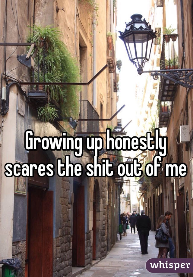 Growing up honestly scares the shit out of me