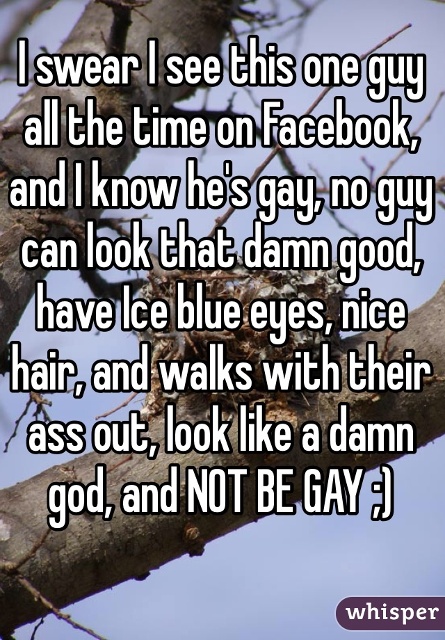 I swear I see this one guy all the time on Facebook, and I know he's gay, no guy can look that damn good, have Ice blue eyes, nice hair, and walks with their ass out, look like a damn god, and NOT BE GAY ;)