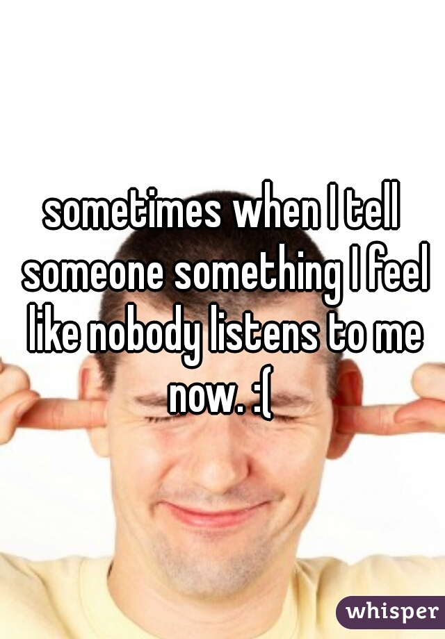 sometimes when I tell someone something I feel like nobody listens to me now. :(