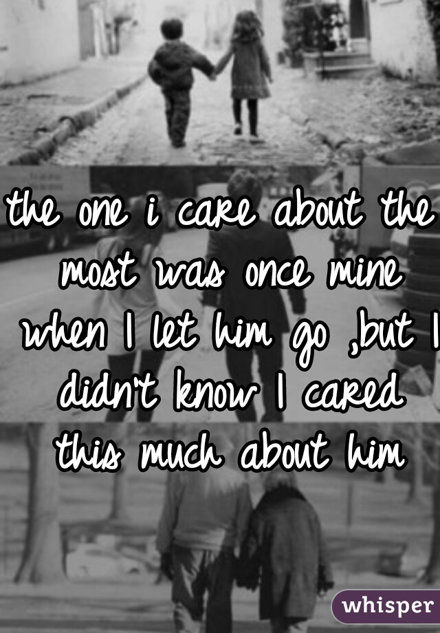 the one i care about the most was once mine when I let him go ,but I didn't know I cared this much about him