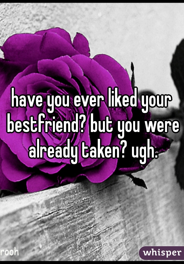 have you ever liked your bestfriend? but you were already taken? ugh.