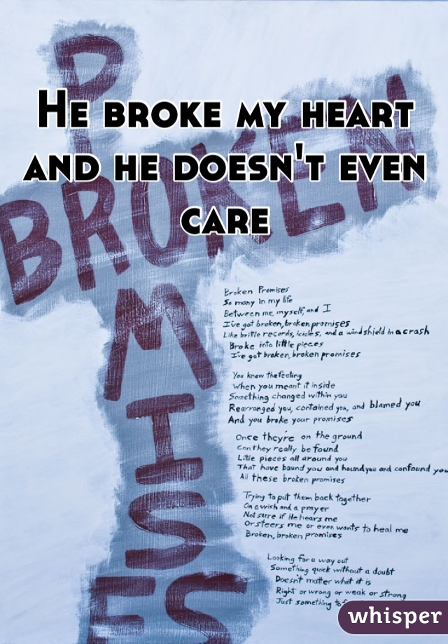 He broke my heart and he doesn't even care