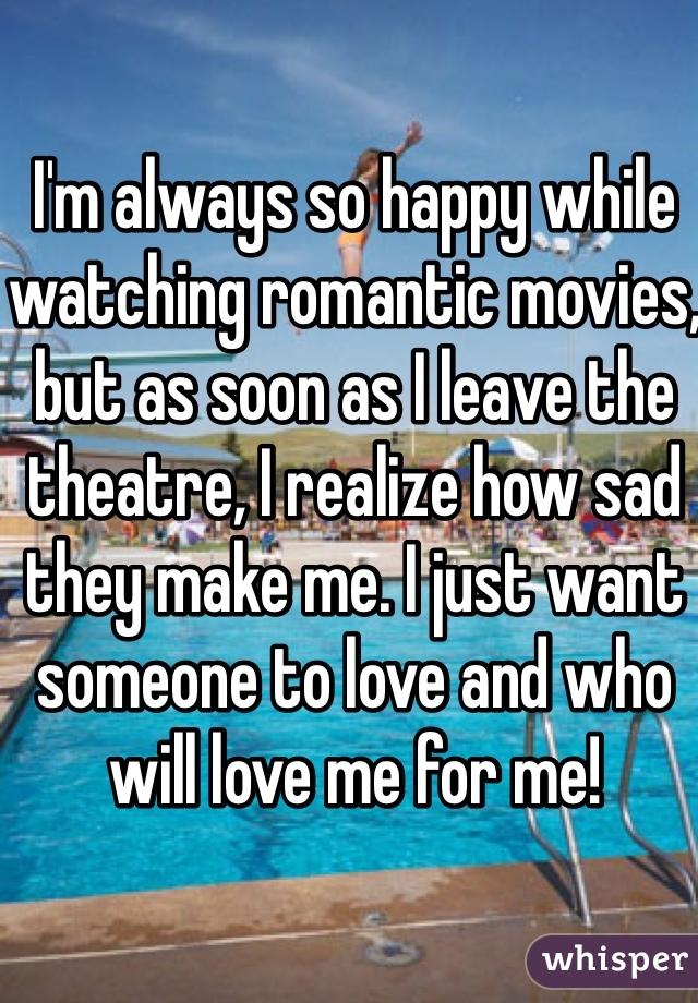 I'm always so happy while watching romantic movies, but as soon as I leave the theatre, I realize how sad they make me. I just want someone to love and who will love me for me!