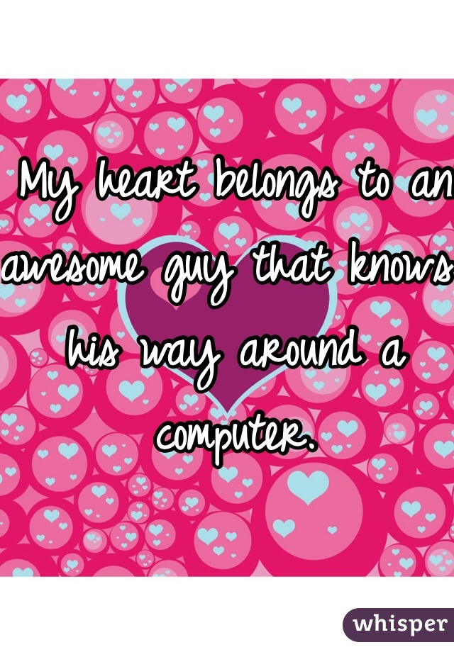 My heart belongs to an awesome guy that knows his way around a computer.
