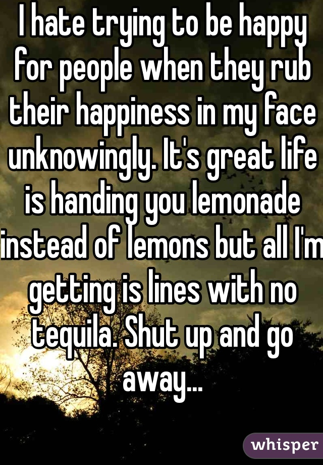 I hate trying to be happy for people when they rub their happiness in my face unknowingly. It's great life is handing you lemonade instead of lemons but all I'm getting is lines with no tequila. Shut up and go away...