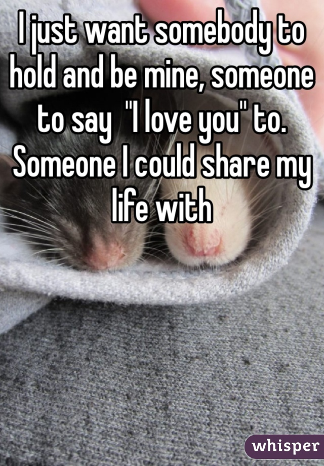 """I just want somebody to hold and be mine, someone to say  """"I love you"""" to. Someone I could share my life with"""
