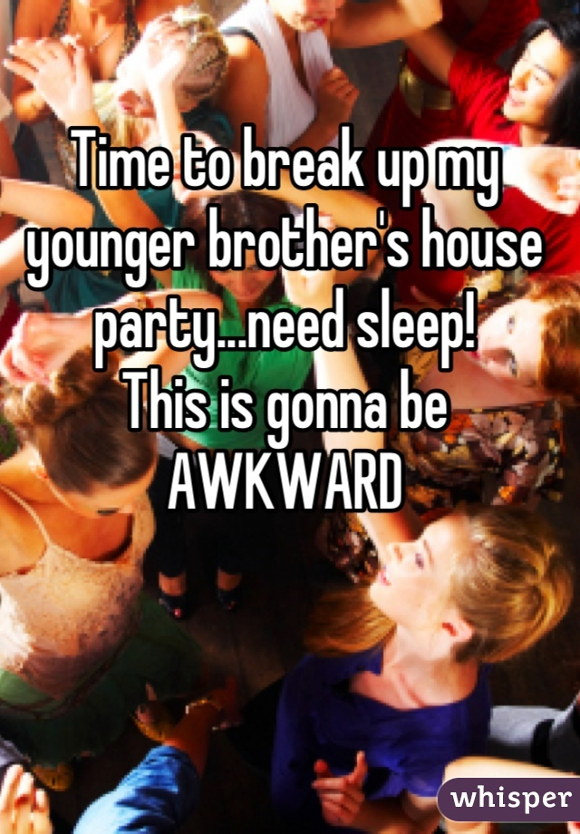 Time to break up my younger brother's house party...need sleep! This is gonna be  AWKWARD