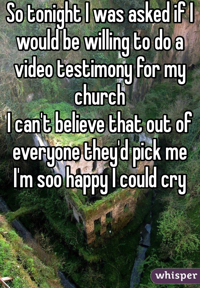 So tonight I was asked if I would be willing to do a video testimony for my church I can't believe that out of everyone they'd pick me I'm soo happy I could cry