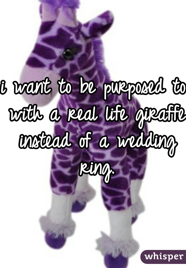 i want to be purposed to with a real life giraffe instead of a wedding ring.