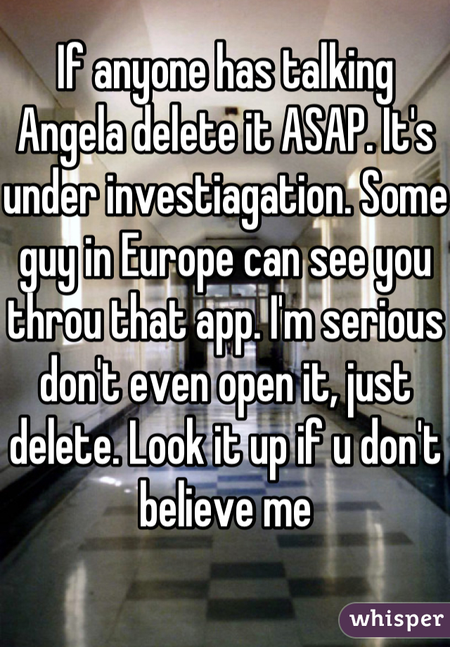 If anyone has talking Angela delete it ASAP. It's under investiagation. Some guy in Europe can see you throu that app. I'm serious don't even open it, just delete. Look it up if u don't believe me
