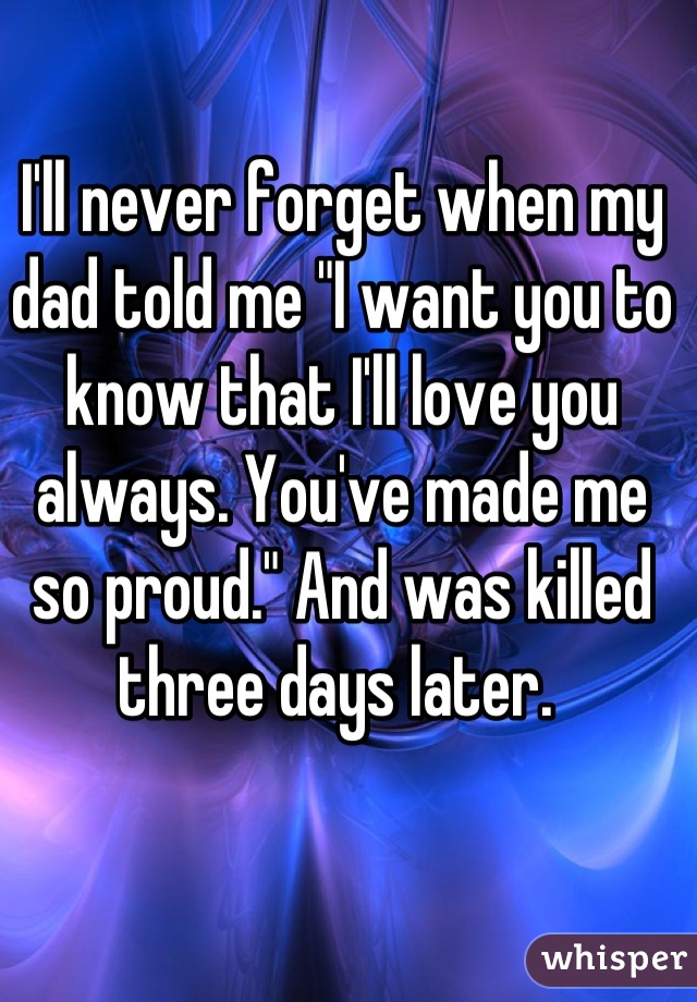 """I'll never forget when my dad told me """"I want you to know that I'll love you always. You've made me so proud."""" And was killed three days later."""
