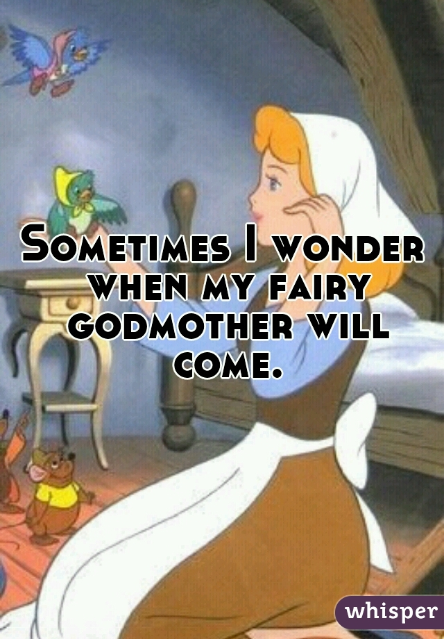 Sometimes I wonder when my fairy godmother will come.